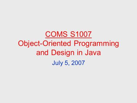 COMS S1007 Object-Oriented Programming and Design in Java July 5, 2007.