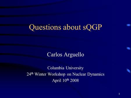 1 Questions about sQGP Carlos Arguello Columbia University 24 th Winter Workshop on Nuclear Dynamics April 10 th 2008.
