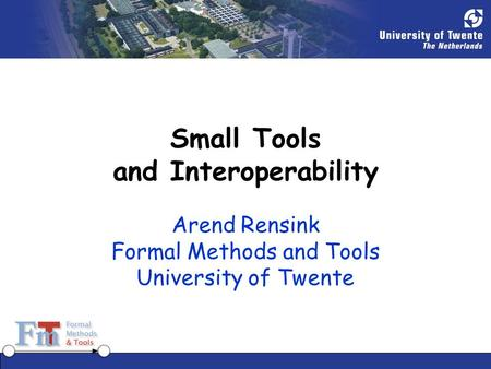 Small Tools and Interoperability Arend Rensink Formal Methods and Tools University of Twente.