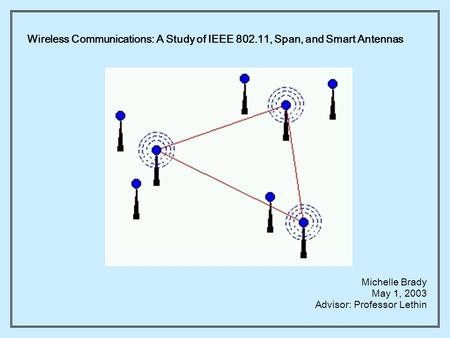 Wireless Communications: A Study of IEEE 802.11, Span, and Smart Antennas Michelle Brady May 1, 2003 Advisor: Professor Lethin.