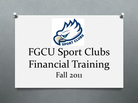 FGCU Sport Clubs Financial Training Fall 2011. Today's Agenda O Duties of a Treasurer O Types of Accounts O Funding & Access to Funds O Purchasing & Reimbursements.