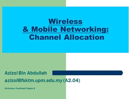 Wireless & Mobile Networking: Channel Allocation Azizol Bin Abdullah (A2.04) Reference: Text Book Chapter 8.