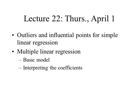 Lecture 22: Thurs., April 1 Outliers and influential points for simple linear regression Multiple linear regression –Basic model –Interpreting the coefficients.