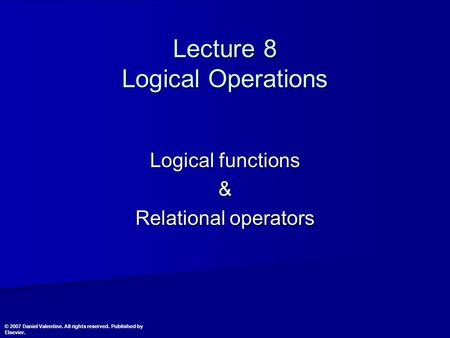 Lecture 8 Logical Operations Logical functions & Relational operators © 2007 Daniel Valentine. All rights reserved. Published by Elsevier.