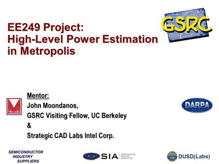 DUSD(Labs) EE249 Project: High-Level Power Estimation in Metropolis Mentor: John Moondanos, GSRC Visiting Fellow, UC Berkeley & Strategic CAD Labs Intel.