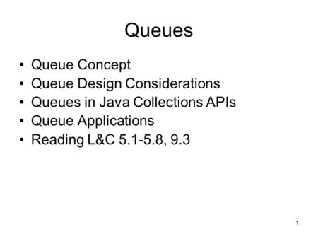 1 Queues Queue Concept Queue Design Considerations Queues in Java Collections APIs Queue Applications Reading L&C 5.1-5.8, 9.3.