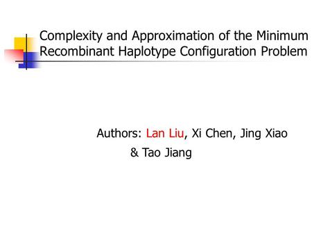 Complexity and Approximation of the Minimum Recombinant Haplotype Configuration Problem Authors: Lan Liu, Xi Chen, Jing Xiao & Tao Jiang.