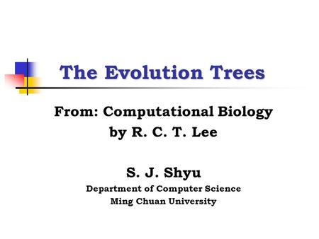 The Evolution Trees From: Computational Biology by R. C. T. Lee S. J. Shyu Department of Computer Science Ming Chuan University.