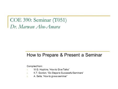 "COE 390: Seminar (T051) Dr. Marwan Abu-Amara How to Prepare & Present a Seminar Compiled from: 1. W.G. Hopkins, ""How to Give Talks"" 2. K.T. Gordon, ""Six."
