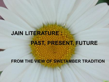 JAIN LITERATURE : PAST, PRESENT, FUTURE FROM THE VIEW OF SWETAMBER TRADITION.