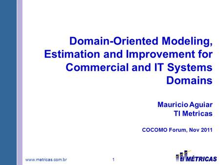 Www.metricas.com.br 1 Domain-Oriented Modeling, Estimation and Improvement for Commercial and IT Systems Domains Mauricio Aguiar TI Metricas COCOMO Forum,