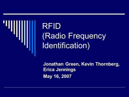 RFID (Radio Frequency Identification) Jonathan Green, Kevin Thornberg, Erica Jennings May 16, 2007.