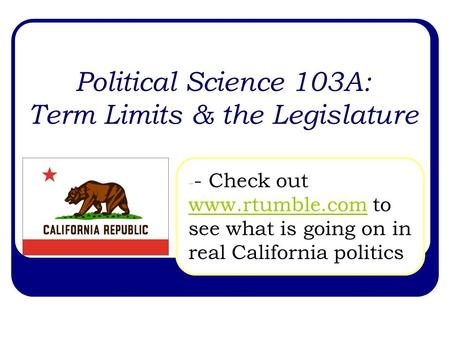 Political Science 103A: Term Limits & the Legislature - - Check out www.rtumble.com to see what is going on in real California politics www.rtumble.com.
