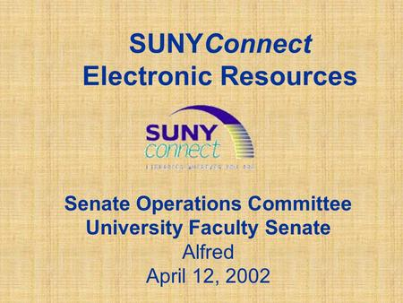 SUNYConnect Electronic Resources Senate Operations Committee University Faculty Senate Alfred April 12, 2002.
