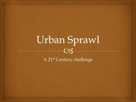 A 21 st Century challenge. Urban sprawl is the uncontrolled growth of a city outwards into rural lands. It is caused by the migration of people into urban.