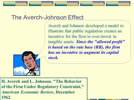 The Averch-Johnson Effect H. Averch and L. Johnson. The Behavior of the Firm Under Regulatory Constraint, American Economic Review, December 1962. Averch.