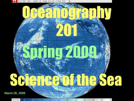 Oceanography 201 Science of the Sea Spring 2009 March 26, 2006.