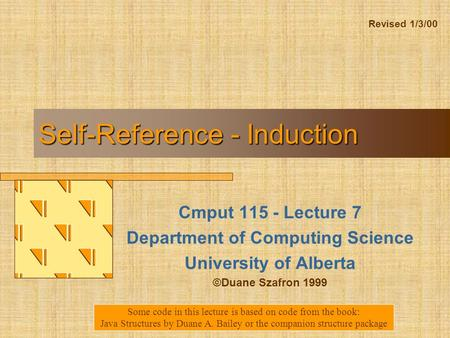 Self-Reference - Induction Cmput 115 - Lecture 7 Department of Computing Science University of Alberta ©Duane Szafron 1999 Some code in this lecture is.