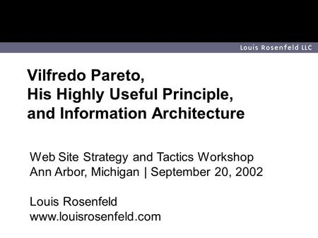 Louis Rosenfeld LLC ©2002 Louis Rosenfeld LLC. All rights reserved. 1 Vilfredo Pareto, His Highly Useful Principle, and Information Architecture Web Site.