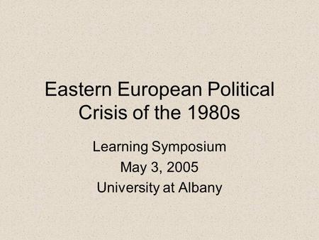 Eastern European Political Crisis of the 1980s Learning Symposium May 3, 2005 University at Albany.