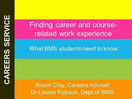 The Careers Service. 13/06/2015 www.sheffield.ac.uk/careers CAREERS SERVICE Finding career and course- related work experience What BMS students need to.