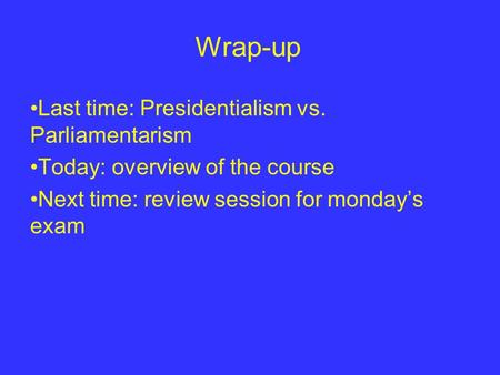 Wrap-up Last time: Presidentialism vs. Parliamentarism Today: overview of the course Next time: review session for monday's exam.