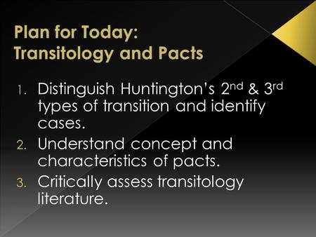 1. Distinguish Huntington's 2 nd & 3 rd types of transition and identify cases. 2. Understand concept and characteristics of pacts. 3. Critically assess.