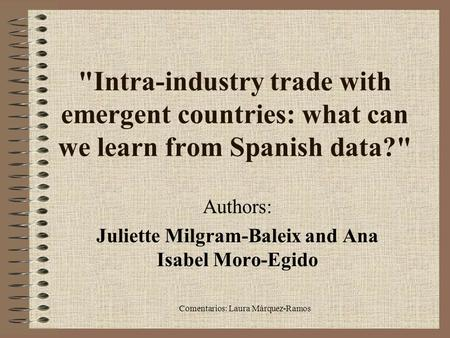 Comentarios: Laura Márquez-Ramos Intra-industry trade with emergent countries: what can we learn from Spanish data? Authors: Juliette Milgram-Baleix.