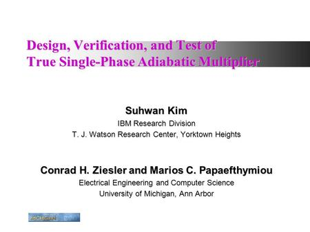 Design, Verification, and Test of True Single-Phase Adiabatic Multiplier Suhwan Kim IBM Research Division T. J. Watson Research Center, Yorktown Heights.
