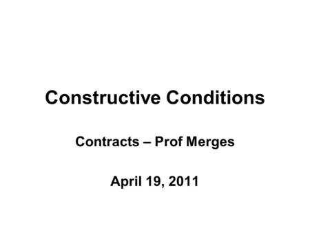 Constructive Conditions Contracts – Prof Merges April 19, 2011.