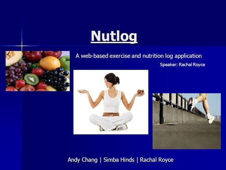 Nutlog Andy Chang | Simba Hinds | Rachal Royce A web-based exercise and nutrition log application Speaker: Rachal Royce.