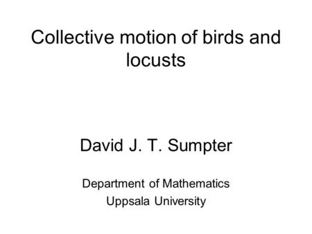 Collective motion of birds and locusts David J. T. Sumpter Department of Mathematics Uppsala University.