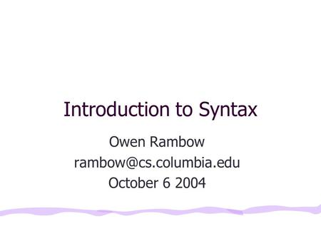 Introduction to Syntax Owen Rambow October 6 2004.