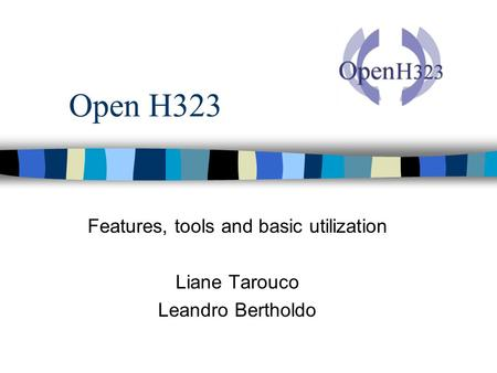 Open H323 Features, tools and basic utilization Liane Tarouco Leandro Bertholdo.