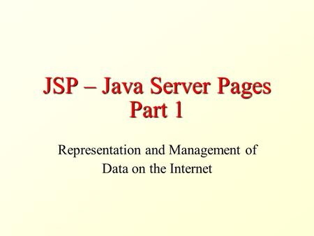 JSP – Java Server Pages Part 1 Representation and Management of Data on the Internet.