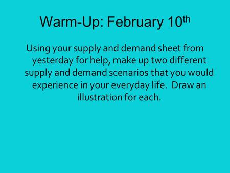 Warm-Up: February 10 th Using your supply and demand sheet from yesterday for help, make up two different supply and demand scenarios that you would experience.