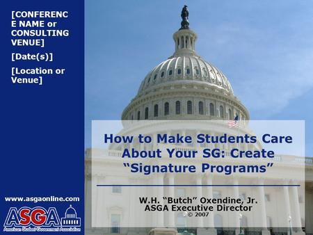 "[CONFERENC E NAME or CONSULTING VENUE] [Date(s)] [Location or Venue] www.asgaonline.com How to Make Students Care About Your SG: Create ""Signature Programs"""