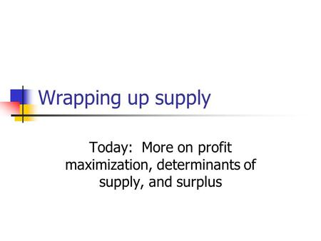 Wrapping up supply Today: More on profit maximization, determinants of supply, and surplus.