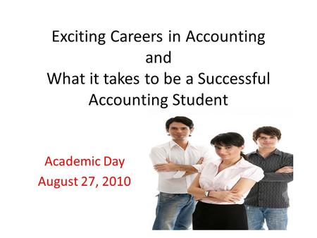 Exciting Careers in Accounting and What it takes to be a Successful Accounting Student Academic Day August 27, 2010.