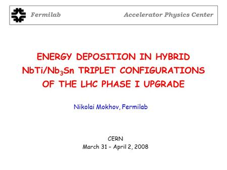 ENERGY DEPOSITION IN HYBRID NbTi/Nb 3 Sn TRIPLET CONFIGURATIONS OF THE LHC PHASE I UPGRADE FermilabAccelerator Physics Center Nikolai Mokhov, Fermilab.