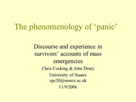 The phenomenology of 'panic' Discourse and experience in survivors' accounts of mass emergencies Chris Cocking & John Drury University of Sussex