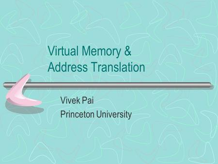 Virtual Memory & Address Translation Vivek Pai Princeton University.