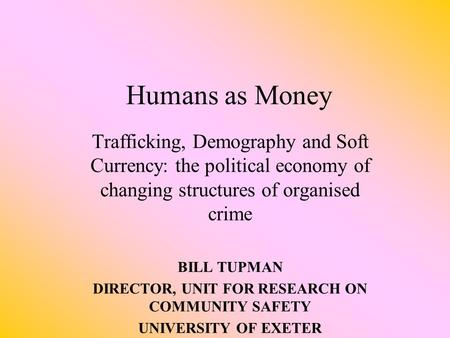 Humans as Money Trafficking, Demography and Soft Currency: the political economy of changing structures of organised crime BILL TUPMAN DIRECTOR, UNIT.