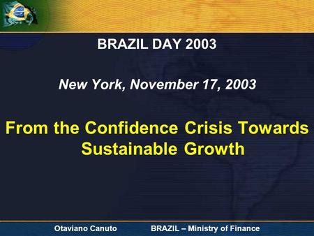 Otaviano Canuto BRAZIL – Ministry of Finance BRAZIL DAY 2003 New York, November 17, 2003 From the Confidence Crisis Towards Sustainable Growth.