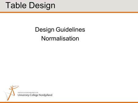 Design Guidelines Normalisation Table Design. Informal Design Guidelines Table Semantics A table should hold information about one and only one entity/concept.