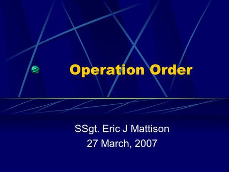 Operation Order SSgt. Eric J Mattison 27 March, 2007.