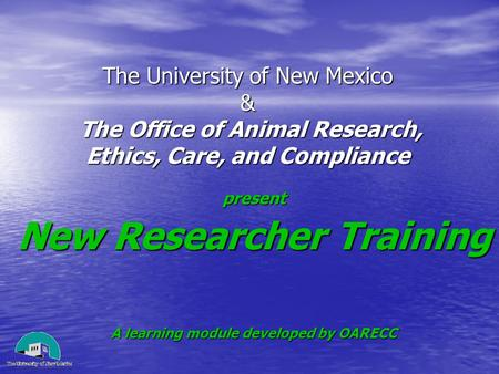 The University of New Mexico & The Office of Animal Research, Ethics, Care, and Compliance present New Researcher Training A learning module developed.
