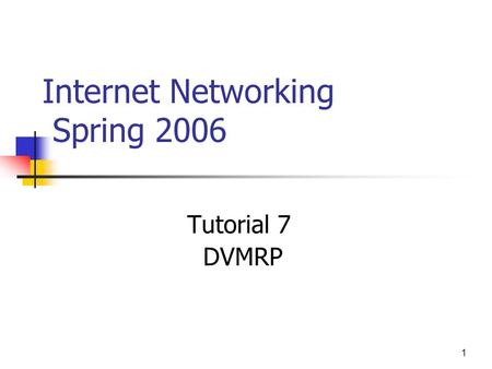 1 Internet Networking Spring 2006 Tutorial 7 DVMRP.