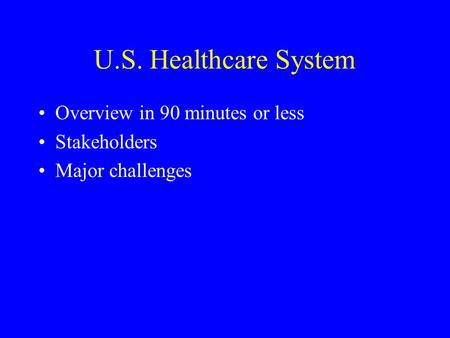 U.S. Healthcare System Overview in 90 minutes or less Stakeholders Major challenges.