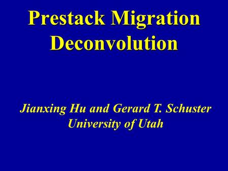 Prestack Migration Deconvolution Jianxing Hu and Gerard T. Schuster University of Utah.